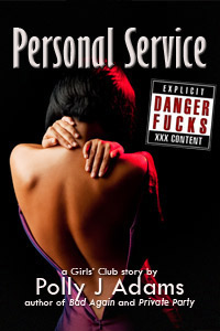 Danger Fucks: Personal Service by Polly J Adams (public sex, risky sex, girls club, danger sex, stranger sex, anonymous sex, one night stands, casual sex, womens fantasies, erotic fiction, oral sex, blow job, explicit erotica, sex stories, explicit sex)